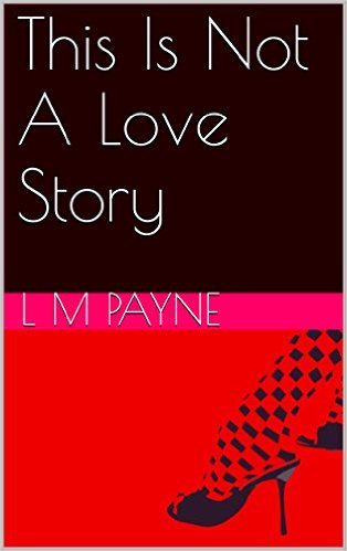 """This Is Not a Love Story"" a novel by L M Payne"